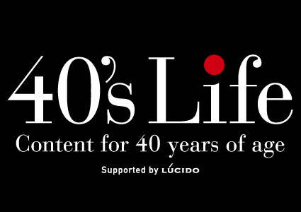 40's Life Supported by LUCIDO(ルシード)